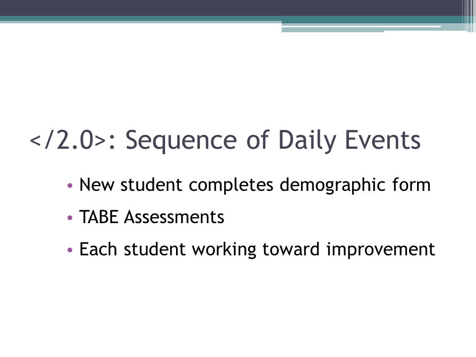 : Sequence of Daily Events New student completes demographic form TABE Assessments Each student working toward improvement