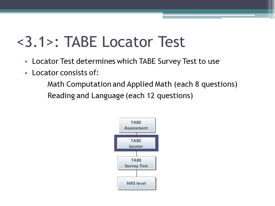 : TABE Locator Test Locator Test determines which TABE Survey Test to use Locator consists of: Math Computation and Applied Math (each 8 questions) Reading and Language (each 12 questions)