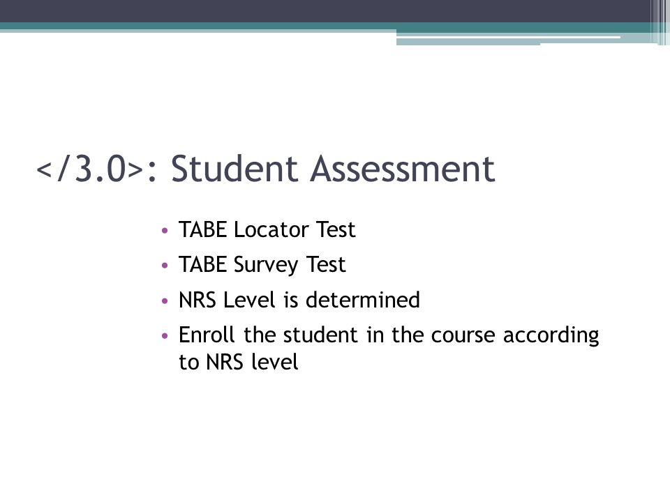 : Student Assessment TABE Locator Test TABE Survey Test NRS Level is determined Enroll the student in the course according to NRS level