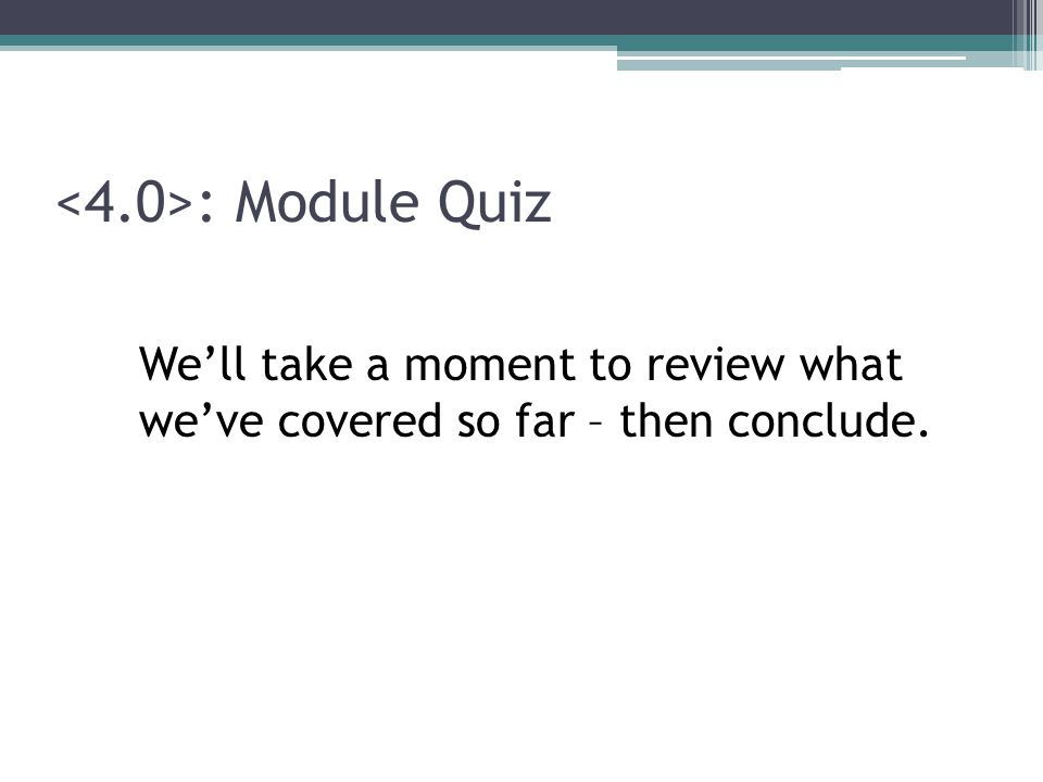 : Module Quiz We'll take a moment to review what we've covered so far – then conclude.