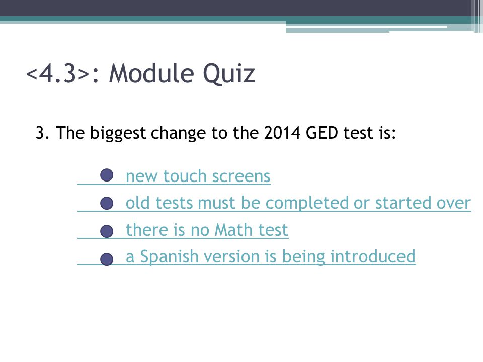 : Module Quiz 3. The biggest change to the 2014 GED test is: new touch screens old tests must be completed or started over there is no Math test a Spa