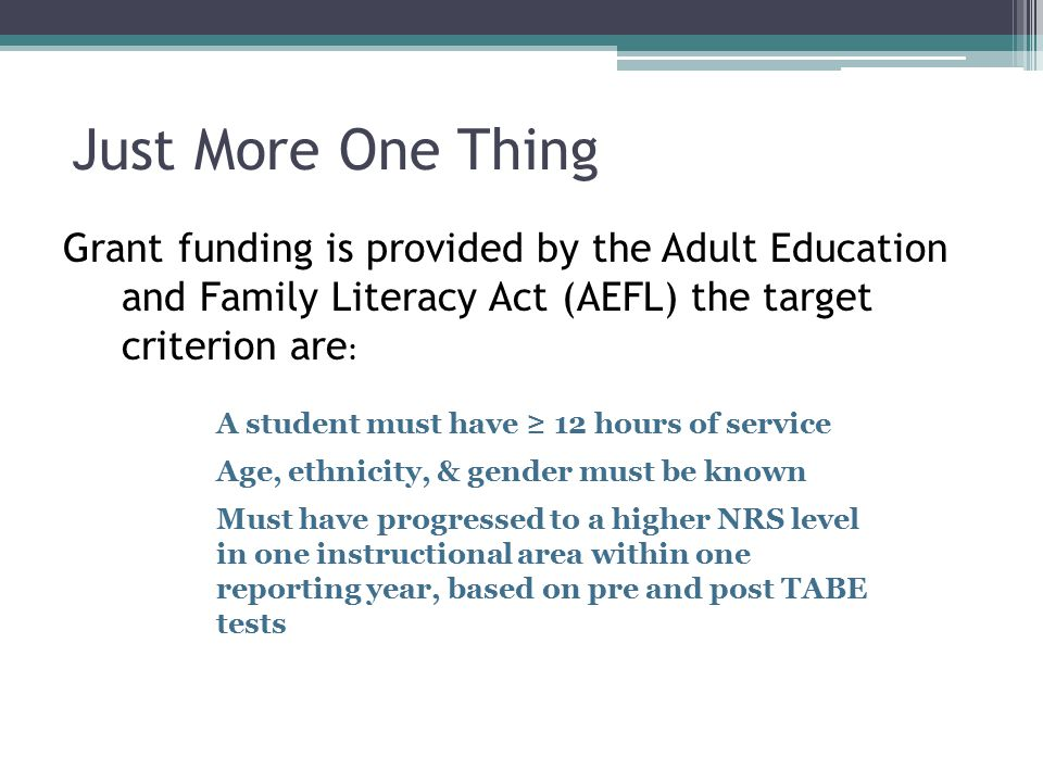 Just More One Thing Grant funding is provided by the Adult Education and Family Literacy Act (AEFL) the target criterion are : A student must have ≥ 12 hours of service Age, ethnicity, & gender must be known Must have progressed to a higher NRS level in one instructional area within one reporting year, based on pre and post TABE tests