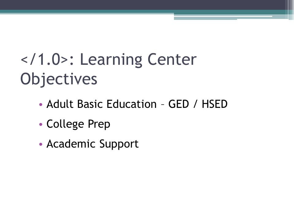 : Learning Center Objectives Adult Basic Education – GED / HSED College Prep Academic Support