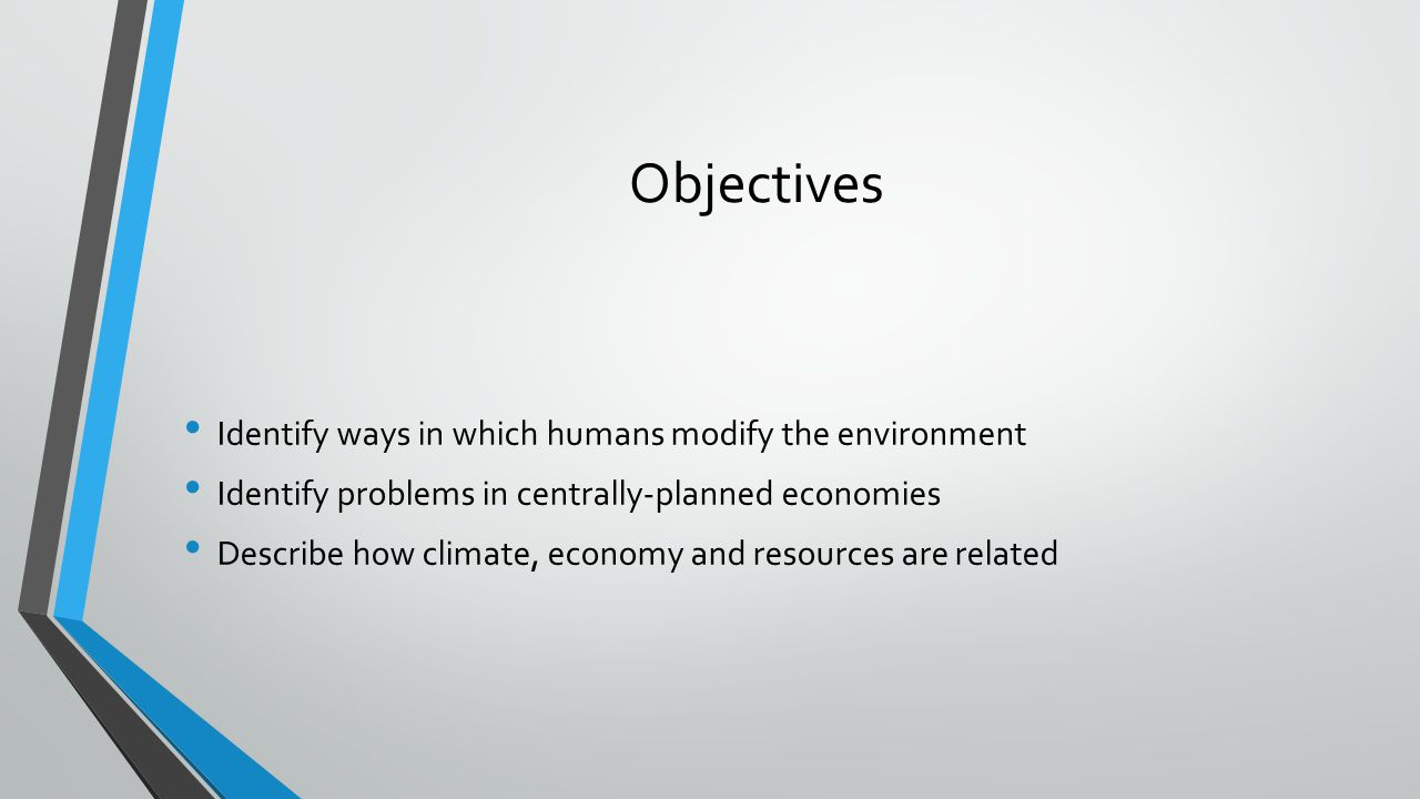 Objectives Identify ways in which humans modify the environment Identify problems in centrally-planned economies Describe how climate, economy and res