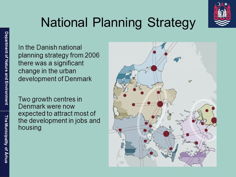 Department of Nature and Environment The Municipality of Århus National Planning Strategy In the Danish national planning strategy from 2006 there was a significant change in the urban development of Denmark Two growth centres in Denmark were now expected to attract most of the development in jobs and housing