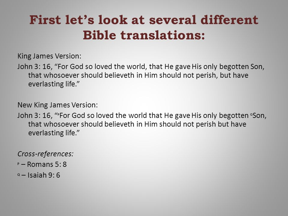 First let's look at several different Bible translations: King James Version: John 3: 16, For God so loved the world, that He gave His only begotten Son, that whosoever should believeth in Him should not perish, but have everlasting life. New King James Version: John 3: 16, P For God so loved the world that He gave His only begotten Q Son, that whosoever should believeth in Him should not perish but have everlasting life. Cross-references: P – Romans 5: 8 Q – Isaiah 9: 6
