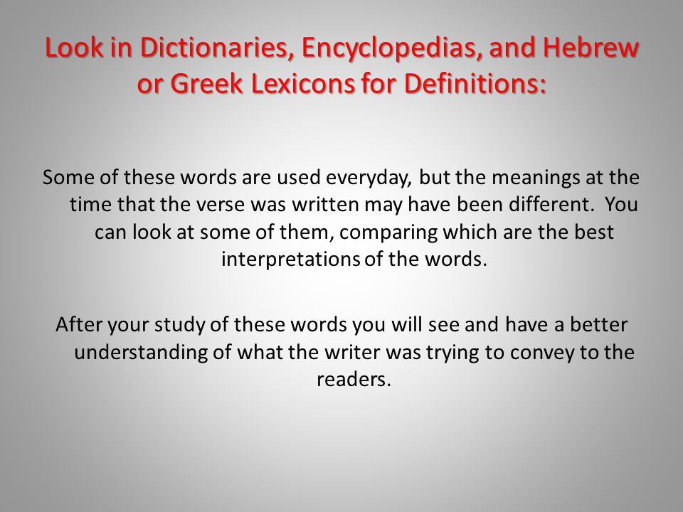 Look in Dictionaries, Encyclopedias, and Hebrew or Greek Lexicons for Definitions: Some of these words are used everyday, but the meanings at the time that the verse was written may have been different.