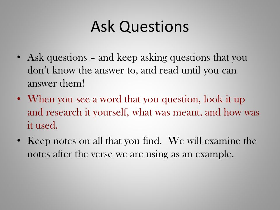Ask Questions Ask questions – and keep asking questions that you don't know the answer to, and read until you can answer them.