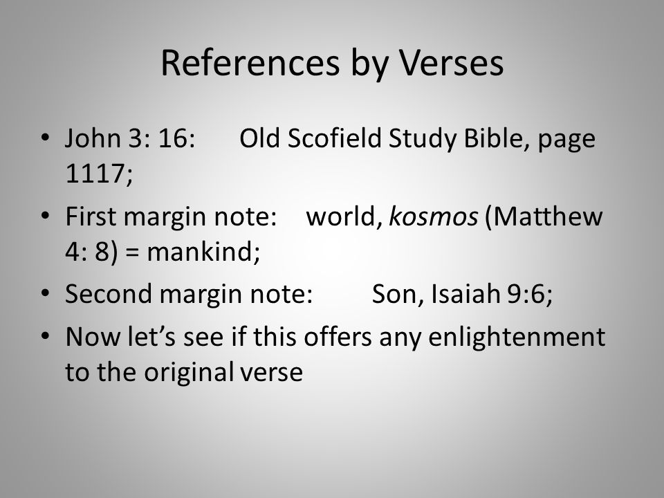 References by Verses John 3: 16:Old Scofield Study Bible, page 1117; First margin note:world, kosmos (Matthew 4: 8) = mankind; Second margin note:Son, Isaiah 9:6; Now let's see if this offers any enlightenment to the original verse