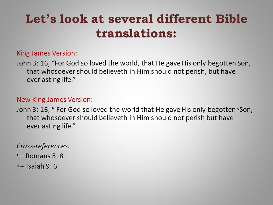 Let's look at several different Bible translations: King James Version: John 3: 16, For God so loved the world, that He gave His only begotten Son, that whosoever should believeth in Him should not perish, but have everlasting life. New King James Version: John 3: 16, P For God so loved the world that He gave His only begotten Q Son, that whosoever should believeth in Him should not perish but have everlasting life. Cross-references: P – Romans 5: 8 Q – Isaiah 9: 6