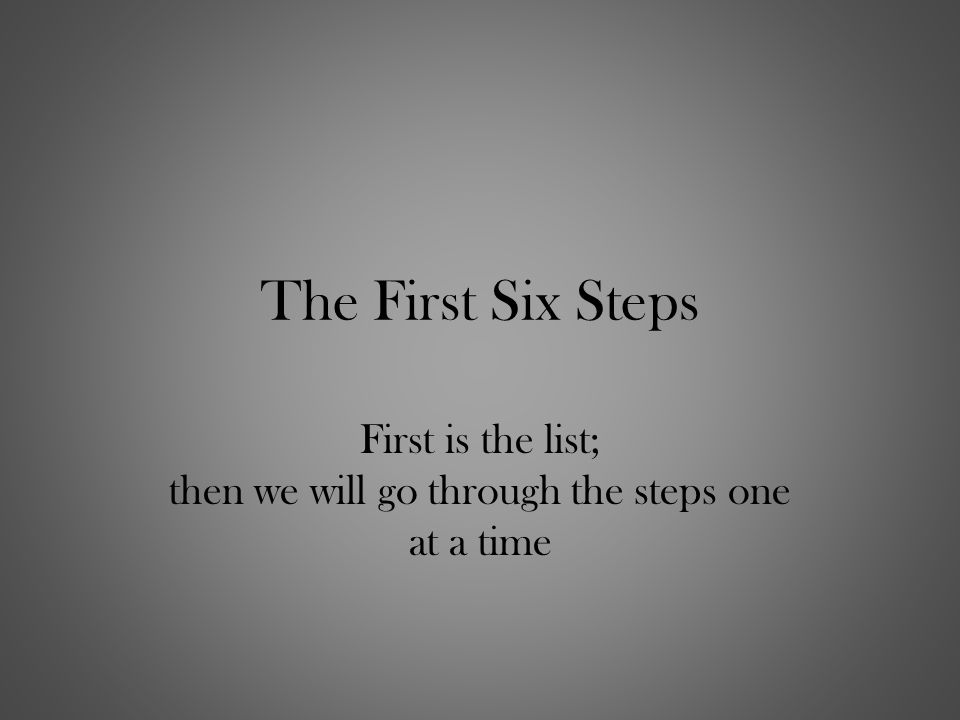 The First Six Steps First is the list; then we will go through the steps one at a time