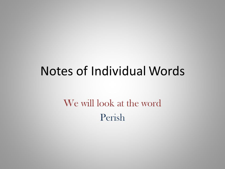 Notes of Individual Words We will look at the word Perish