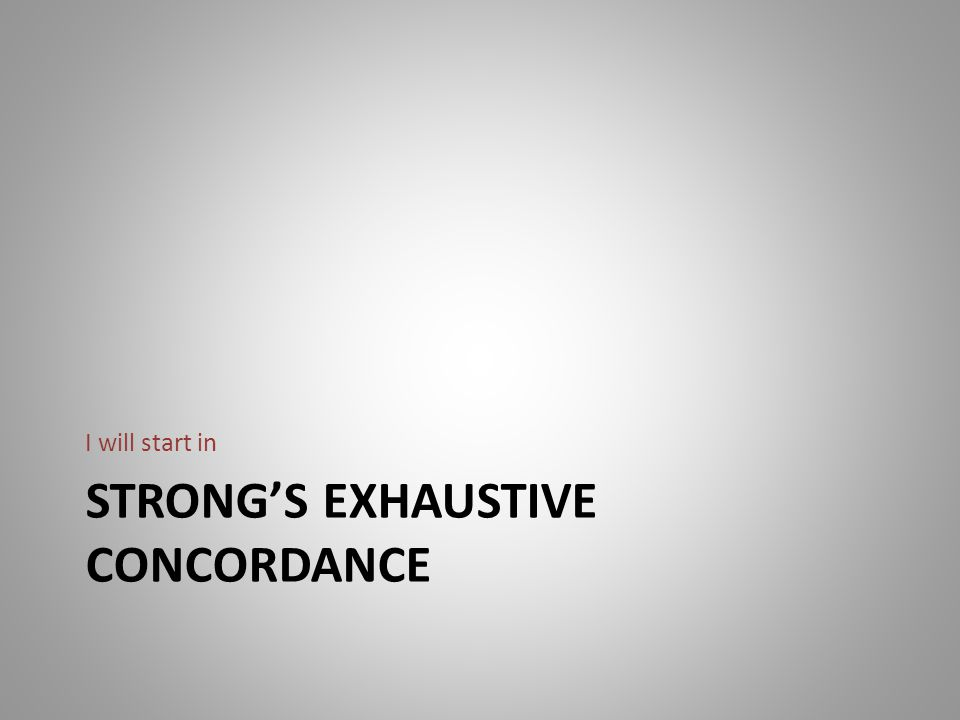 STRONG'S EXHAUSTIVE CONCORDANCE I will start in