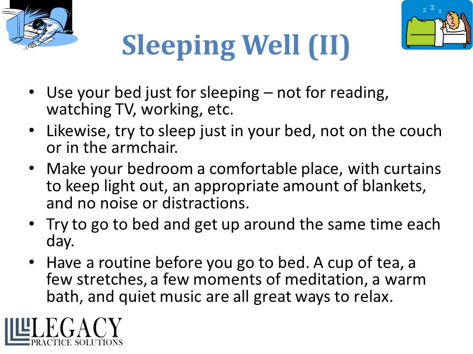 Sleeping Well (II) Use your bed just for sleeping – not for reading, watching TV, working, etc. Likewise, try to sleep just in your bed, not on the co