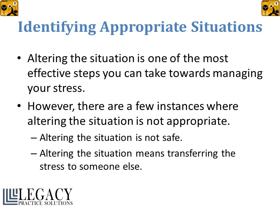 Identifying Appropriate Situations Altering the situation is one of the most effective steps you can take towards managing your stress. However, there