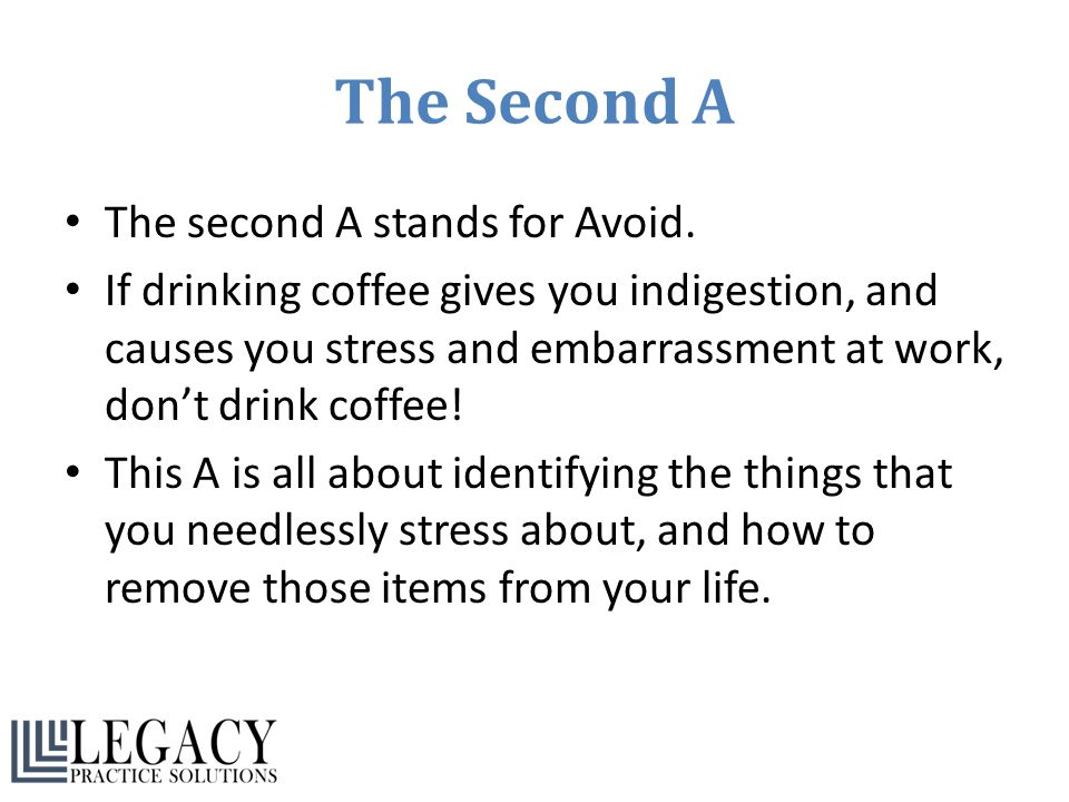 The Second A The second A stands for Avoid. If drinking coffee gives you indigestion, and causes you stress and embarrassment at work, don't drink cof