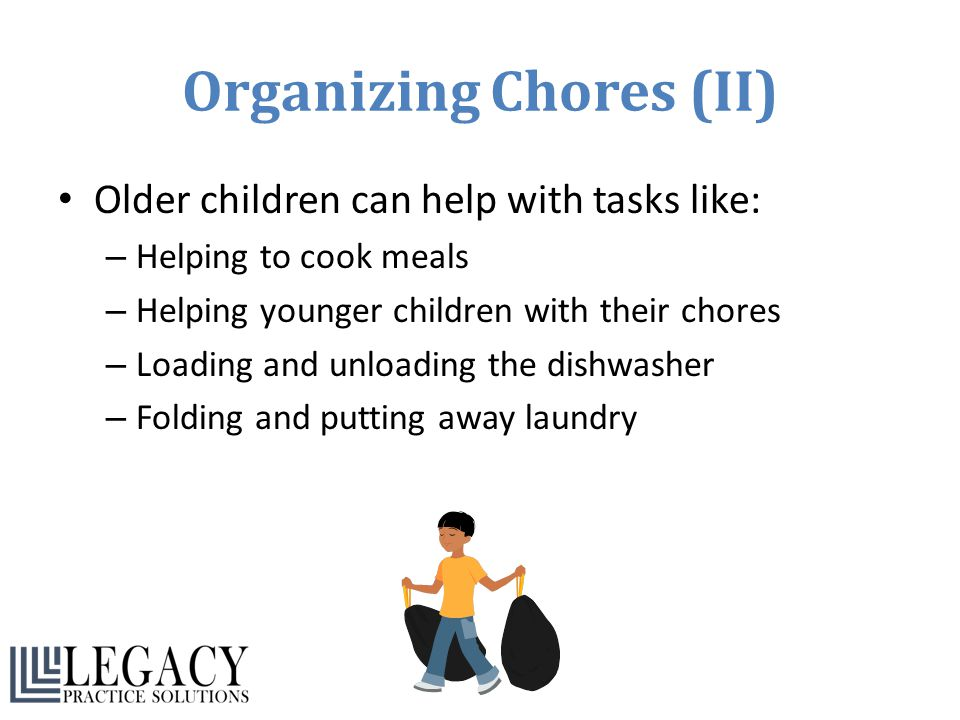 Organizing Chores (II) Older children can help with tasks like: – Helping to cook meals – Helping younger children with their chores – Loading and unl