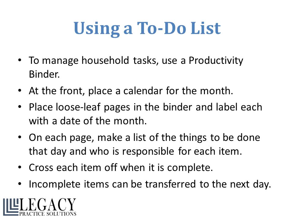 Using a To-Do List To manage household tasks, use a Productivity Binder. At the front, place a calendar for the month. Place loose-leaf pages in the b