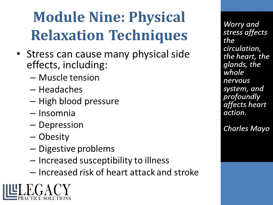 Module Nine: Physical Relaxation Techniques Stress can cause many physical side effects, including: – Muscle tension – Headaches – High blood pressure