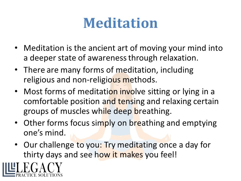 Meditation Meditation is the ancient art of moving your mind into a deeper state of awareness through relaxation. There are many forms of meditation,