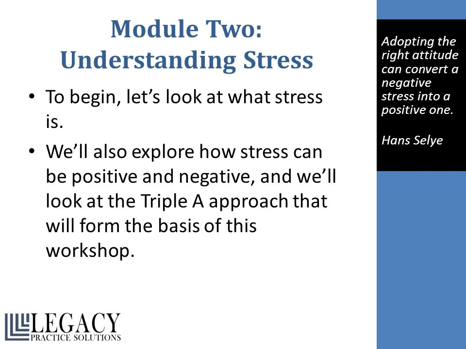 Module Two: Understanding Stress To begin, let's look at what stress is. We'll also explore how stress can be positive and negative, and we'll look at