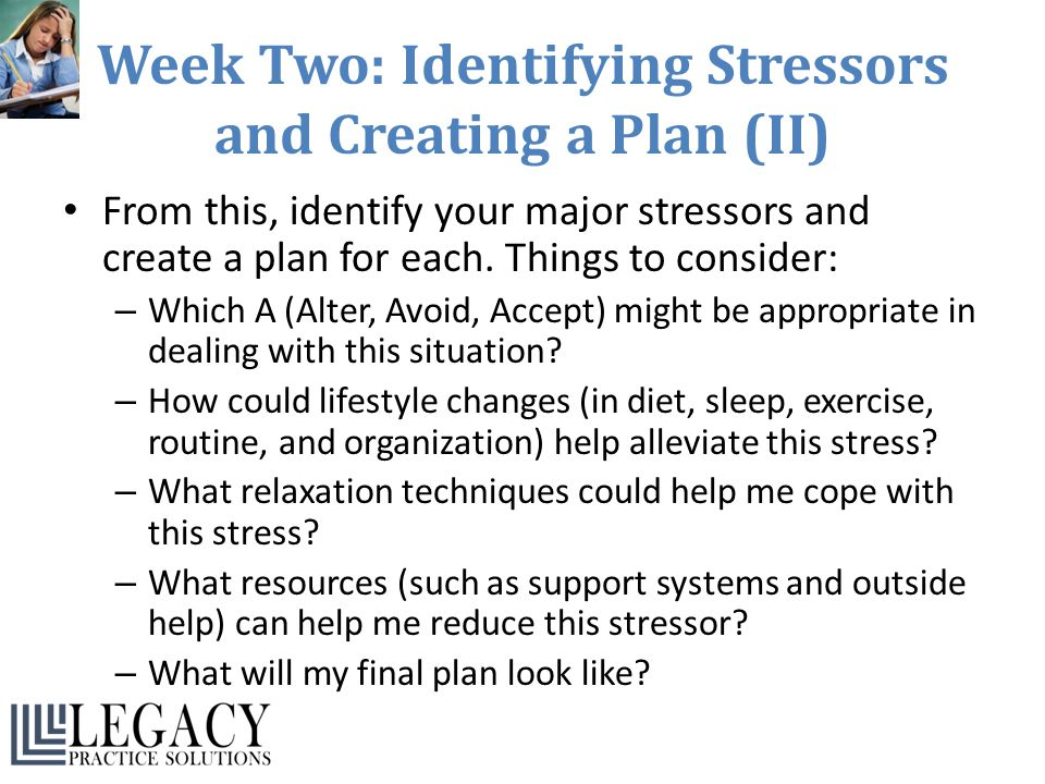 Week Two: Identifying Stressors and Creating a Plan (II) From this, identify your major stressors and create a plan for each. Things to consider: – Wh