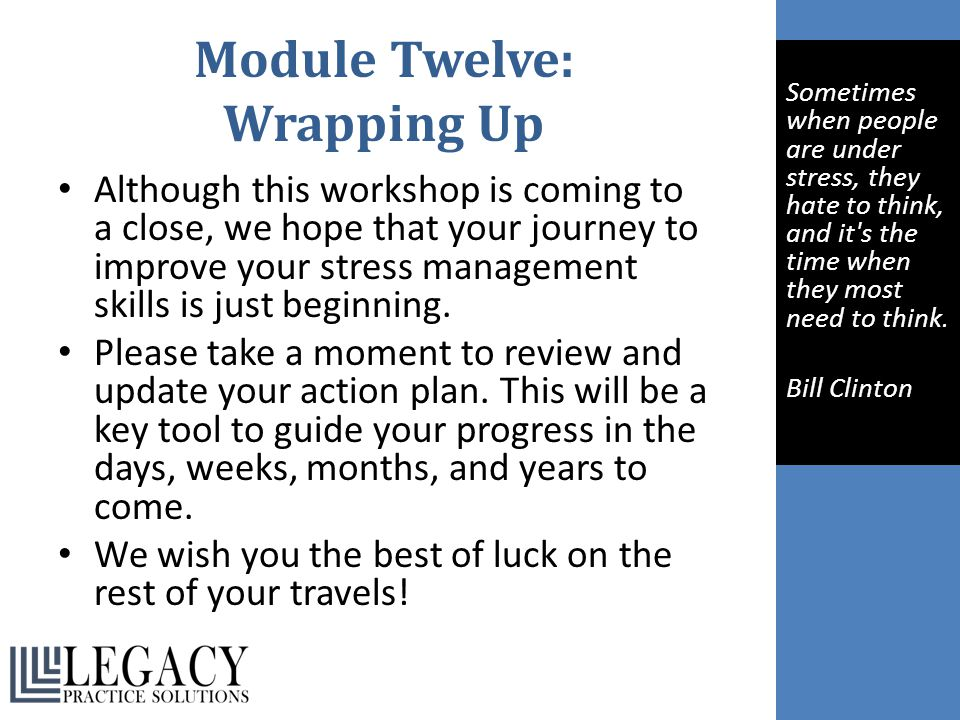 Module Twelve: Wrapping Up Although this workshop is coming to a close, we hope that your journey to improve your stress management skills is just beg