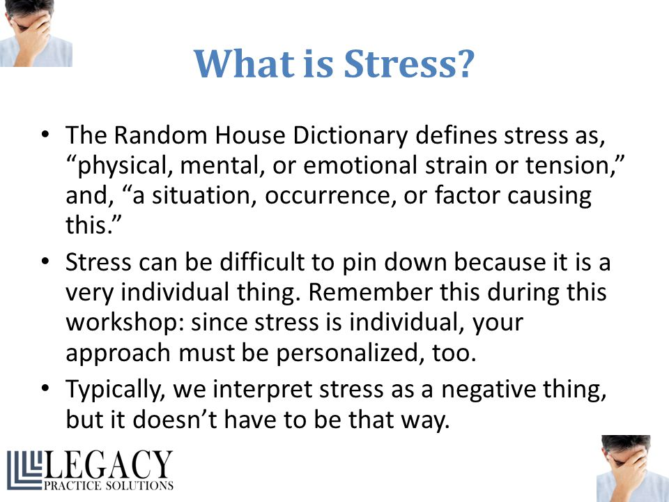 """What is Stress? The Random House Dictionary defines stress as, """"physical, mental, or emotional strain or tension,"""" and, """"a situation, occurrence, or f"""