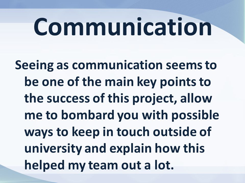 Communication Seeing as communication seems to be one of the main key points to the success of this project, allow me to bombard you with possible ways to keep in touch outside of university and explain how this helped my team out a lot.