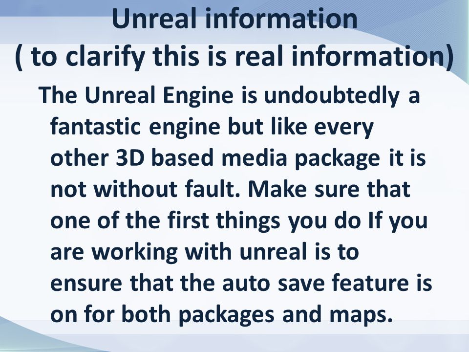 Unreal information ( to clarify this is real information) The Unreal Engine is undoubtedly a fantastic engine but like every other 3D based media package it is not without fault.