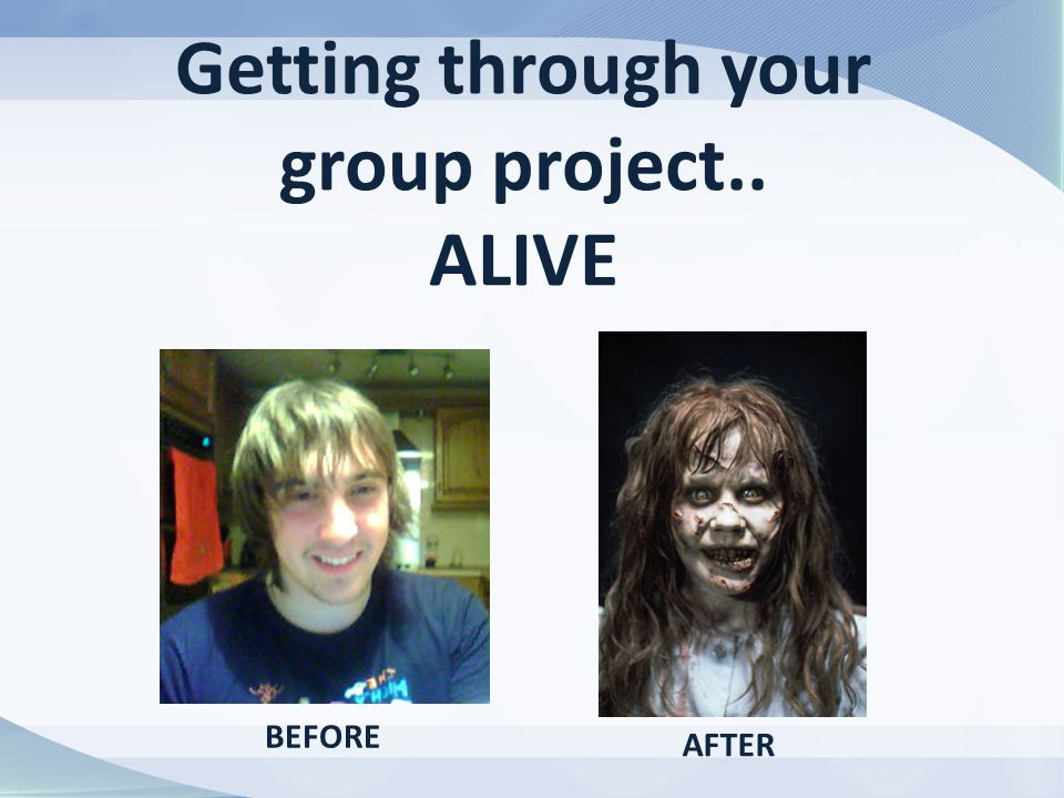 Getting through your group project.. ALIVE BEFORE AFTER