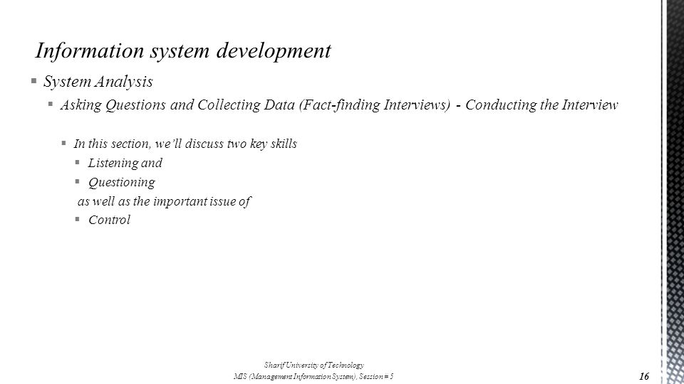  System Analysis  Asking Questions and Collecting Data (Fact-finding Interviews) - Conducting the Interview  In this section, we'll discuss two key skills  Listening and  Questioning as well as the important issue of  Control 16 Sharif University of Technology MIS (Management Information System), Session # 5