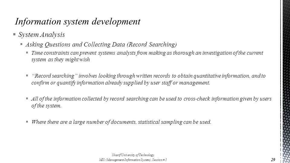  System Analysis  Asking Questions and Collecting Data (Record Searching)  Time constraints can prevent systems analysts from making as thorough an investigation of the current system as they might wish  Record searching involves looking through written records to obtain quantitative information, and to confirm or quantify information already supplied by user staff or management.