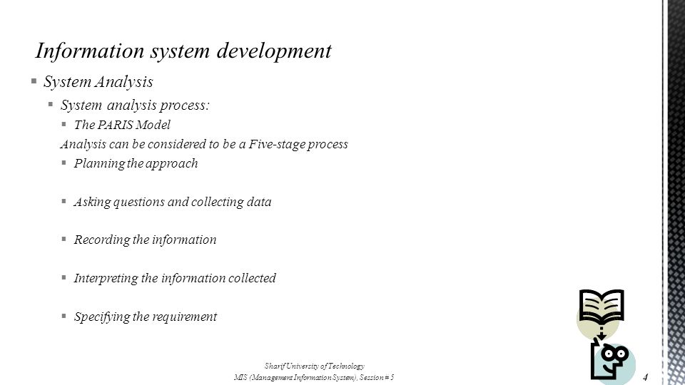  System Analysis  System analysis process:  The PARIS Model Analysis can be considered to be a Five-stage process  Planning the approach  Asking questions and collecting data  Recording the information  Interpreting the information collected  Specifying the requirement 4 Sharif University of Technology MIS (Management Information System), Session # 5