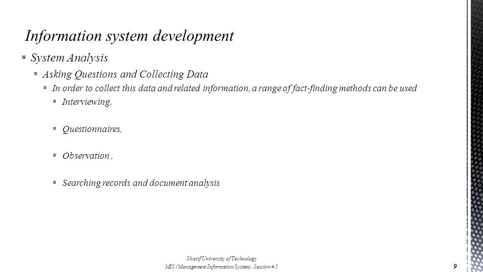  System Analysis  Asking Questions and Collecting Data  In order to collect this data and related information, a range of fact-finding methods can be used  Interviewing,  Questionnaires,  Observation,  Searching records and document analysis 9 Sharif University of Technology MIS (Management Information System), Session # 5