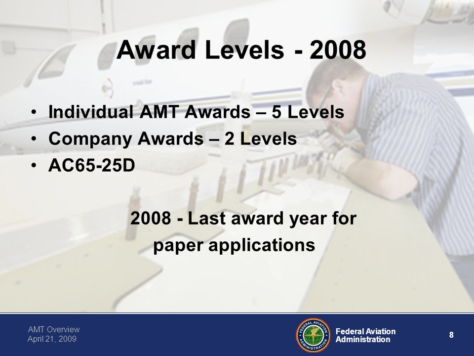 Federal Aviation Administration 8 AMT Overview April 21, 2009 Award Levels - 2008 Individual AMT Awards – 5 Levels Company Awards – 2 Levels AC65-25D 2008 - Last award year for paper applications