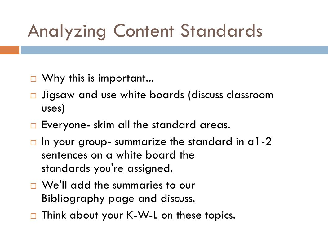 Analyzing Content Standards  Why this is important...  Jigsaw and use white boards (discuss classroom uses) ‏  Everyone- skim all the standard area