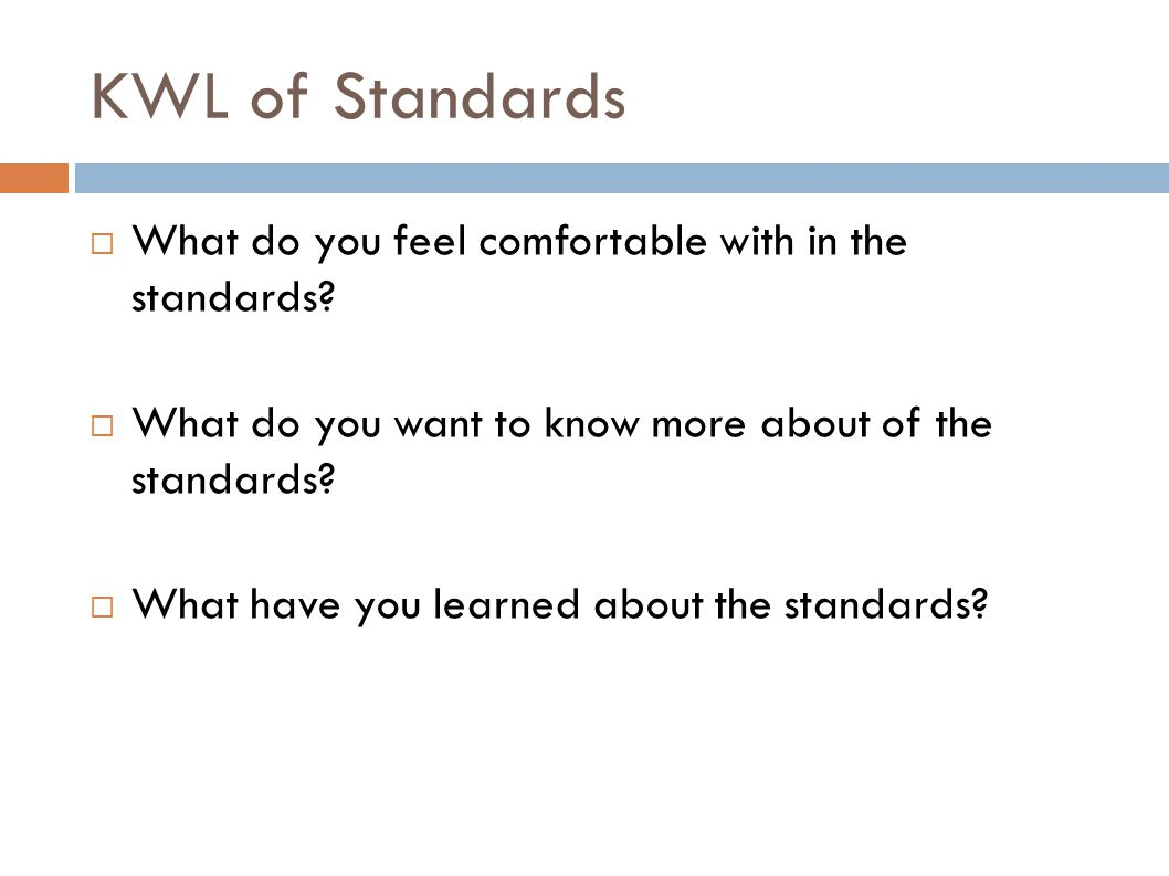 KWL of Standards  What do you feel comfortable with in the standards?  What do you want to know more about of the standards?  What have you learned