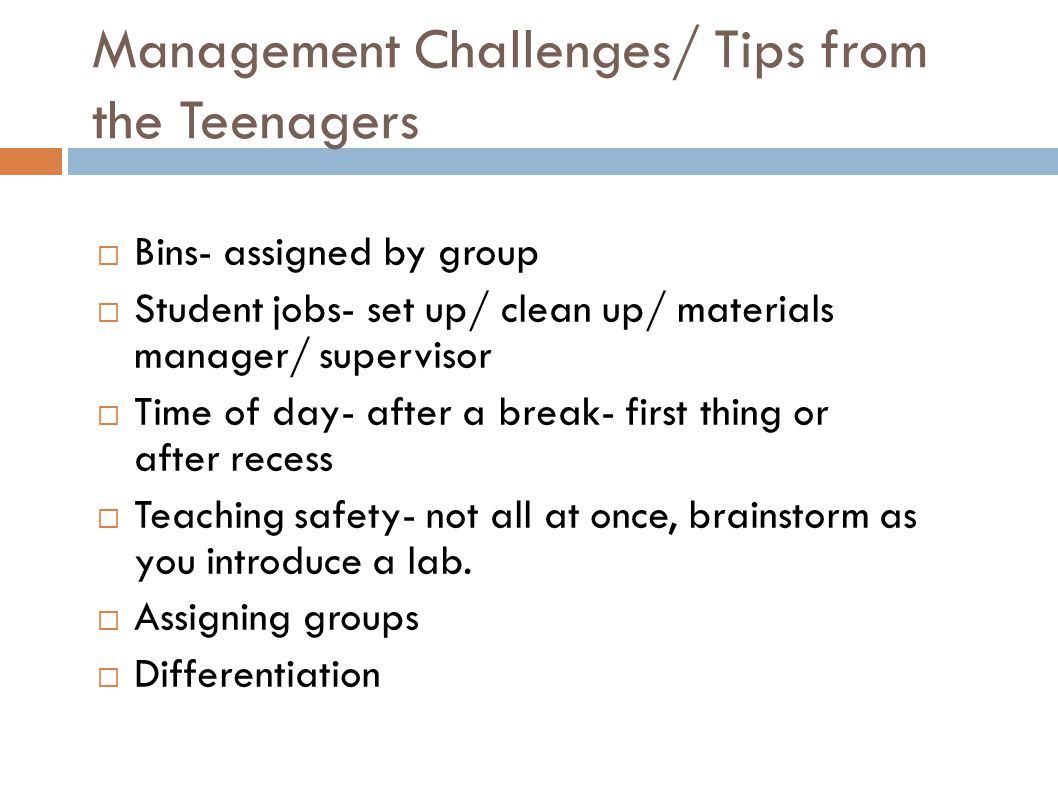 Management Challenges/ Tips from the Teenagers  Bins- assigned by group  Student jobs- set up/ clean up/ materials manager/ supervisor  Time of day- after a break- first thing or after recess  Teaching safety- not all at once, brainstorm as you introduce a lab.