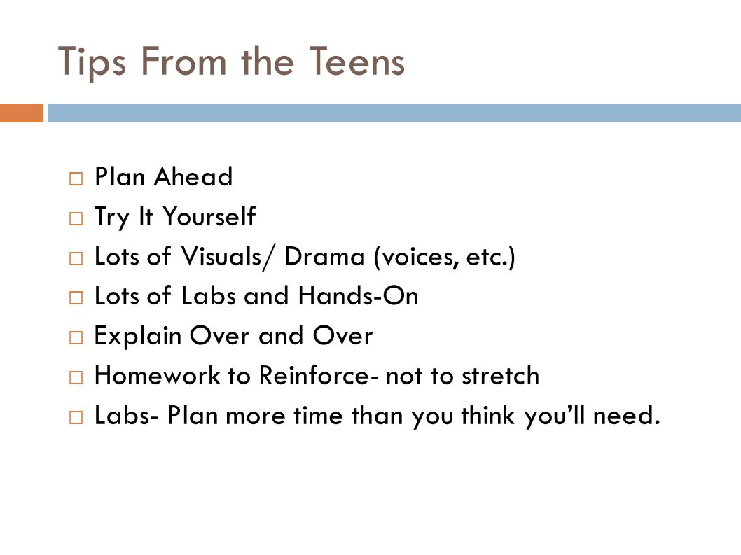 Tips From the Teens  Plan Ahead  Try It Yourself  Lots of Visuals/ Drama (voices, etc.)  Lots of Labs and Hands-On  Explain Over and Over  Homework to Reinforce- not to stretch  Labs- Plan more time than you think you'll need.