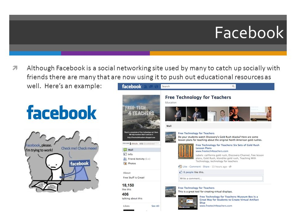 Facebook  Although Facebook is a social networking site used by many to catch up socially with friends there are many that are now using it to push out educational resources as well.