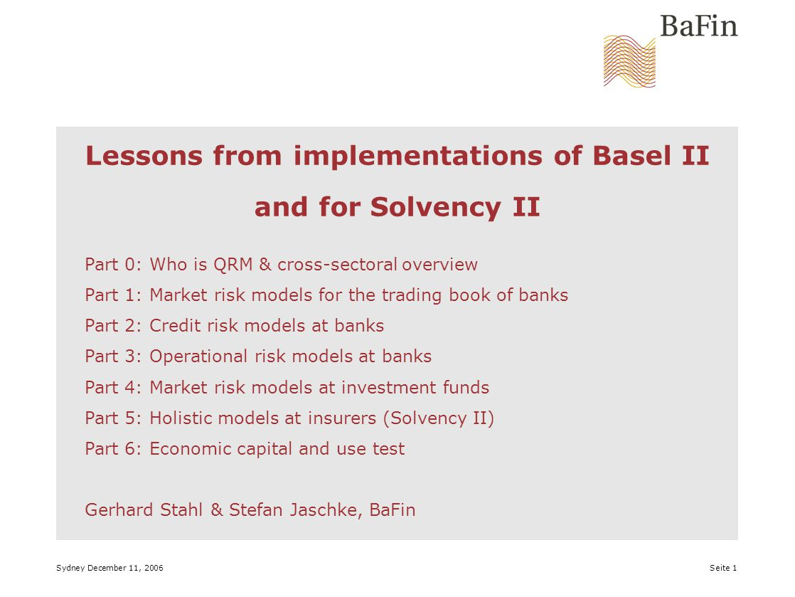 Sydney December 11, 2006 Seite 1 Lessons from implementations of Basel II and for Solvency II Part 0: Who is QRM & cross-sectoral overview Part 1: Market risk models for the trading book of banks Part 2: Credit risk models at banks Part 3: Operational risk models at banks Part 4: Market risk models at investment funds Part 5: Holistic models at insurers (Solvency II) Part 6: Economic capital and use test Gerhard Stahl & Stefan Jaschke, BaFin
