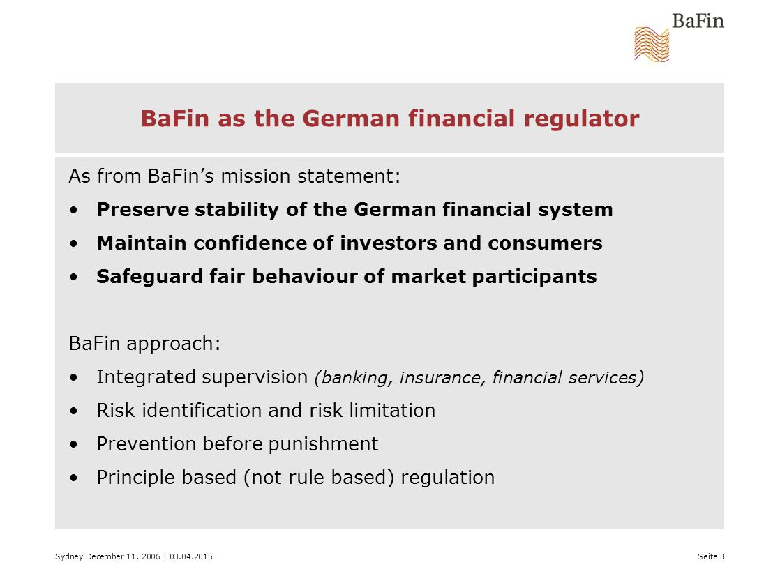 Sydney December 11, 2006 | 03.04.2015Seite 3 BaFin as the German financial regulator As from BaFin's mission statement: Preserve stability of the German financial system Maintain confidence of investors and consumers Safeguard fair behaviour of market participants BaFin approach: Integrated supervision (banking, insurance, financial services) Risk identification and risk limitation Prevention before punishment Principle based (not rule based) regulation
