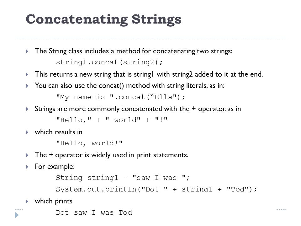 Concatenating Strings  The String class includes a method for concatenating two strings: string1.concat(string2);  This returns a new string that is