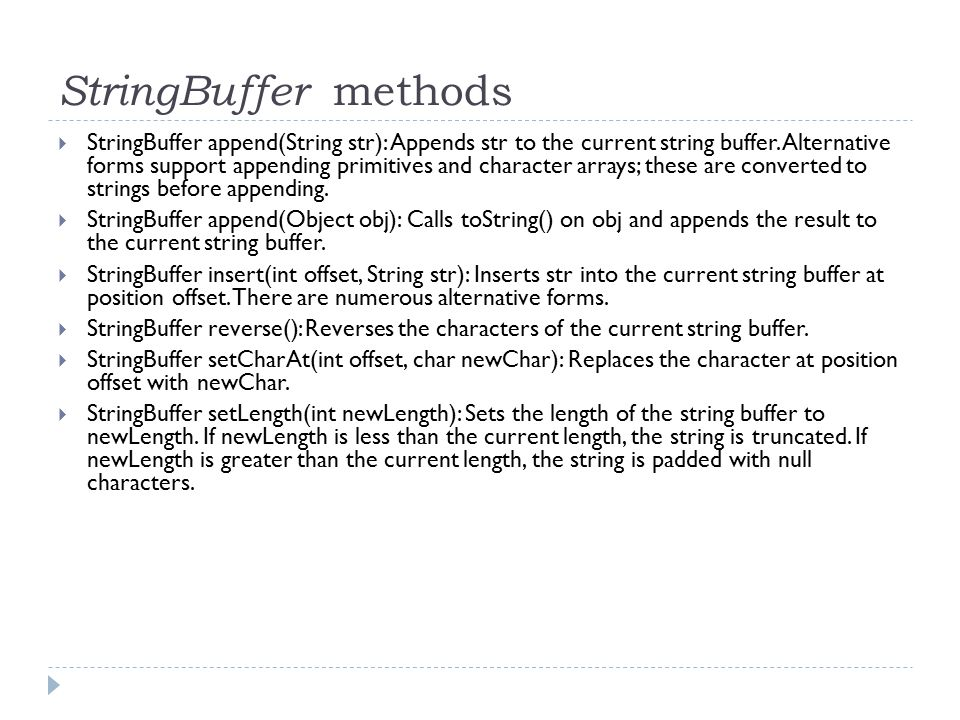 StringBuffer methods  StringBuffer append(String str): Appends str to the current string buffer. Alternative forms support appending primitives and c