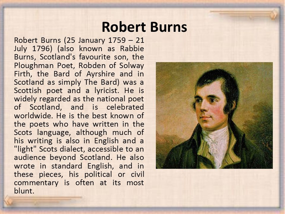 Robert Burns Robert Burns (25 January 1759 – 21 July 1796) (also known as Rabbie Burns, Scotland s favourite son, the Ploughman Poet, Robden of Solway Firth, the Bard of Ayrshire and in Scotland as simply The Bard) was a Scottish poet and a lyricist.