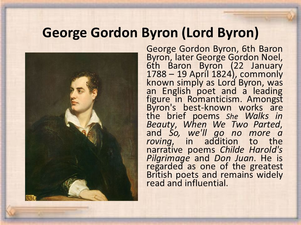George Gordon Byron (Lord Byron) George Gordon Byron, 6th Baron Byron, later George Gordon Noel, 6th Baron Byron (22 January 1788 – 19 April 1824), commonly known simply as Lord Byron, was an English poet and a leading figure in Romanticism.
