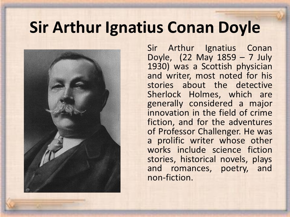 Sir Arthur Ignatius Conan Doyle Sir Arthur Ignatius Conan Doyle, (22 May 1859 – 7 July 1930) was a Scottish physician and writer, most noted for his stories about the detective Sherlock Holmes, which are generally considered a major innovation in the field of crime fiction, and for the adventures of Professor Challenger.