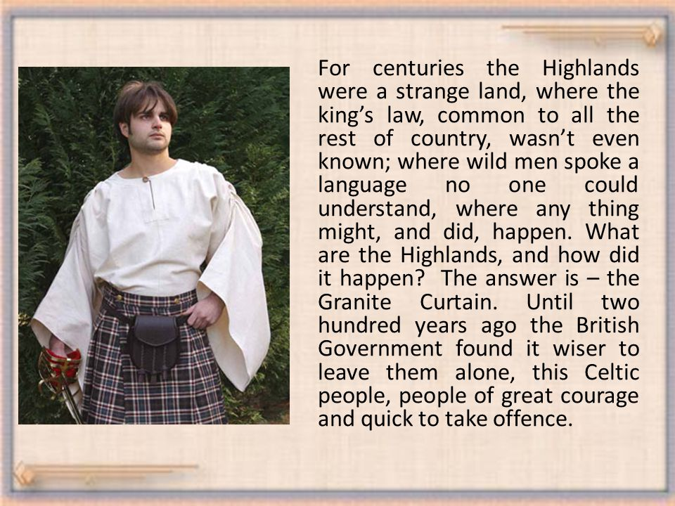 For centuries the Highlands were a strange land, where the king's law, common to all the rest of country, wasn't even known; where wild men spoke a language no one could understand, where any thing might, and did, happen.