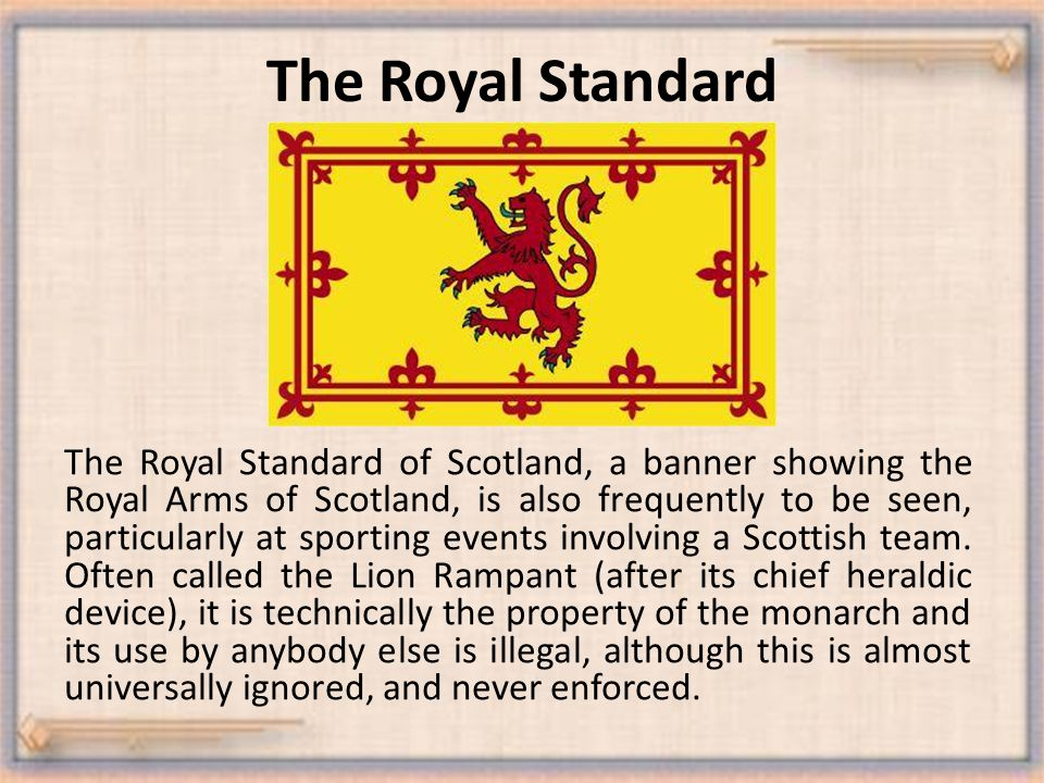 The Royal Standard The Royal Standard of Scotland, a banner showing the Royal Arms of Scotland, is also frequently to be seen, particularly at sporting events involving a Scottish team.